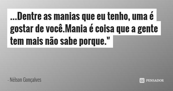 """...Dentre as manias que eu tenho, uma é gostar de você.Mania é coisa que a gente tem mais não sabe porque.""""... Frase de Nélson Gonçalves."""