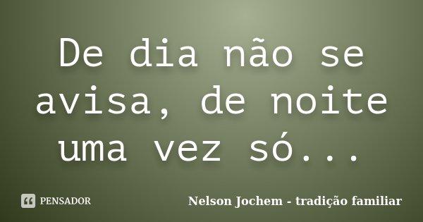 De dia não se avisa, de noite uma vez só...... Frase de Nelson Jochem - tradição familiar.