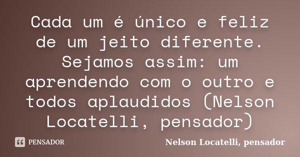 Cada um é único e feliz de um jeito diferente. Sejamos assim: um aprendendo com o outro e todos aplaudidos (Nelson Locatelli, pensador)... Frase de Nelson Locatelli, pensador.
