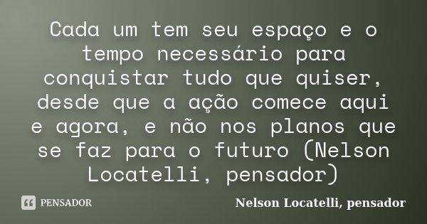 Cada um tem seu espaço e o tempo necessário para conquistar tudo que quiser, desde que a ação comece aqui e agora, e não nos planos que se faz para o futuro (Ne... Frase de Nelson Locatelli, pensador.