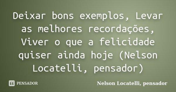 Deixar bons exemplos, Levar as melhores recordações, Viver o que a felicidade quiser ainda hoje (Nelson Locatelli, pensador)... Frase de Nelson Locatelli, pensador.