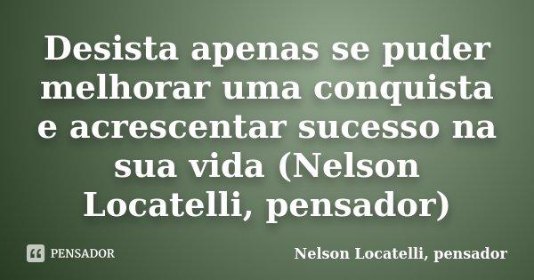 Desista apenas se puder melhorar uma conquista e acrescentar sucesso na sua vida (Nelson Locatelli, pensador)... Frase de Nelson locatelli, pensador.