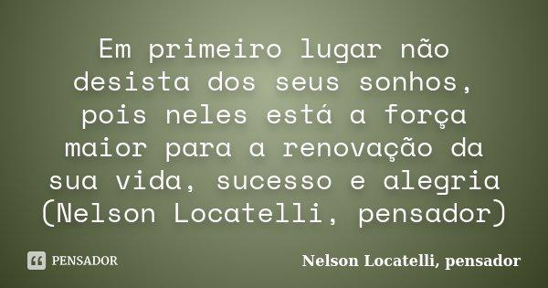 Em primeiro lugar não desista dos seus sonhos, pois neles está a força maior para a renovação da sua vida, sucesso e alegria (Nelson Locatelli, pensador)... Frase de Nelson Locatelli, pensador.