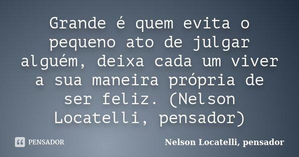 Grande é quem evita o pequeno ato de julgar alguém, deixa cada um viver a sua maneira própria de ser feliz. (Nelson Locatelli, pensador)... Frase de Nelson Locatelli, pensador.