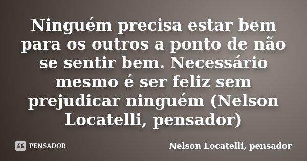 Ninguém precisa estar bem para os outros a ponto de não se sentir bem. Necessário mesmo é ser feliz sem prejudicar ninguém (Nelson Locatelli, pensador)... Frase de Nelson Locatelli, pensador.