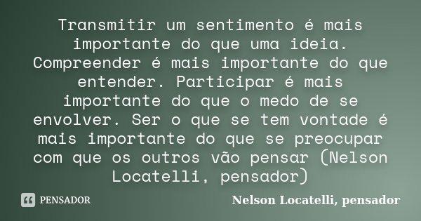 Transmitir um sentimento é mais importante do que uma ideia. Compreender é mais importante do que entender. Participar é mais importante do que o medo de se env... Frase de Nelson Locatelli, pensador.