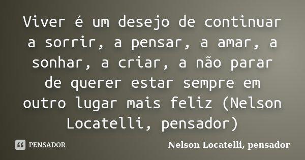 Viver é um desejo de continuar a sorrir, a pensar, a amar, a sonhar, a criar, a não parar de querer estar sempre em outro lugar mais feliz (Nelson Locatelli, pe... Frase de Nelson Locatelli, pensador.
