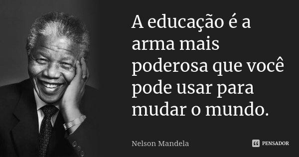 A educação é a arma mais poderosa que você pode usar para mudar o mundo.... Frase de Nelson Mandela.