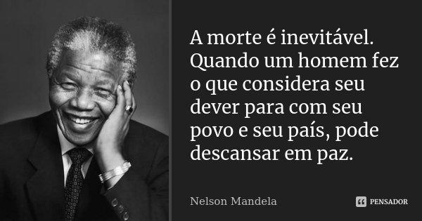 A morte é inevitável. Quando um homem fez o que considera seu dever para com seu povo e seu país, pode descansar em paz.... Frase de Nelson Mandela.