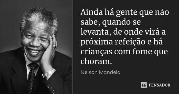 Ainda há gente que não sabe, quando se levanta, de onde virá a próxima refeição e há crianças com fome que choram.... Frase de Nelson Mandela.