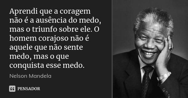 Aprendi que a coragem não é a ausência do medo, mas o triunfo sobre ele. O homem corajoso não é aquele que não sente medo, mas o que conquista esse medo.... Frase de Nelson Mandela.