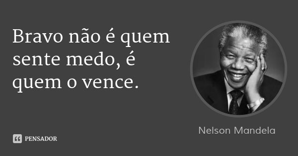 Bravo não é quem sente medo, é quem o vence.... Frase de Nelson Mandela.