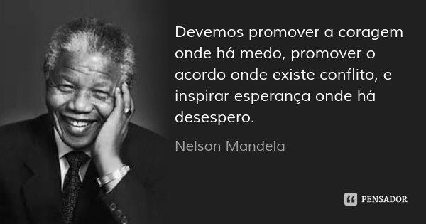 Devemos promover a coragem onde há medo, promover o acordo onde existe conflito, e inspirar esperança onde há desespero.... Frase de Nelson Mandela.