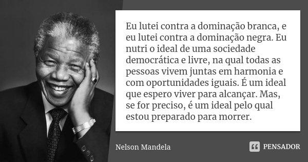 Eu lutei contra a dominação branca, e eu lutei contra a dominação negra. Eu nutri o ideal de uma sociedade democrática e livre, na qual todas as pessoas vivem j... Frase de Nelson Mandela.