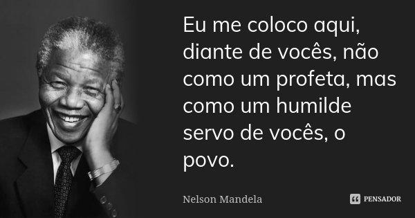 Eu me coloco aqui, diante de vocês, não como um profeta, mas como um humilde servo de vocês, o povo.... Frase de Nelson Mandela.