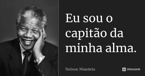 Eu sou o capitão da minha alma.... Frase de Nelson Mandela.