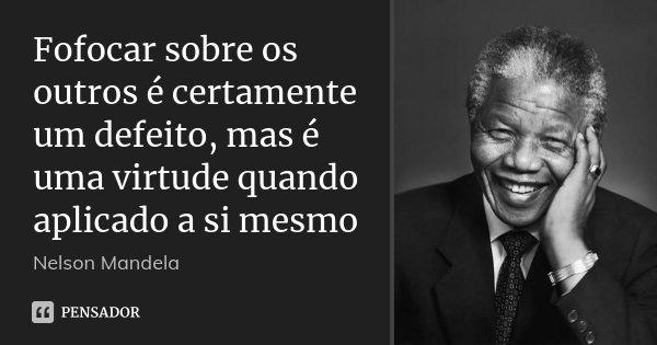 Fofocar sobre os outros é certamente um defeito, mas é uma virtude quando aplicado a si mesmo... Frase de Nelson Mandela.