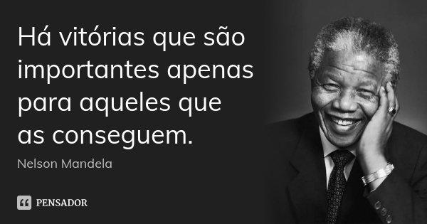 Há vitórias que são importantes apenas para aqueles que as conseguem.... Frase de Nelson Mandela.