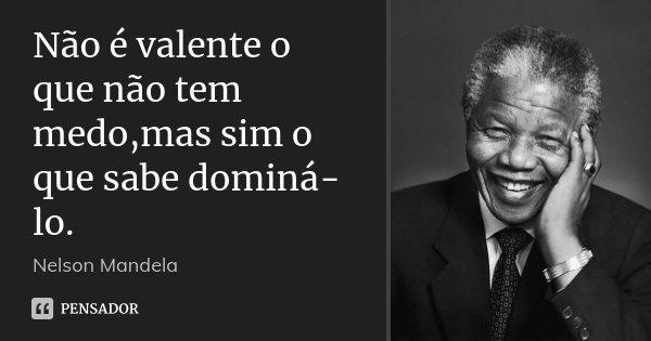 Não é valente o que não tem medo,mas sim o que sabe dominá-lo.... Frase de Nelson Mandela.