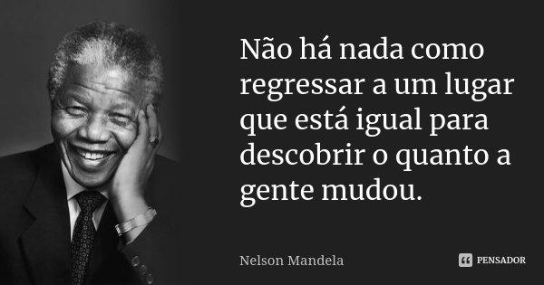 Não há nada como regressar a um lugar que está igual para descobrir o quanto a gente mudou.... Frase de Nelson Mandela.