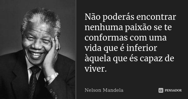Não poderás encontrar nenhuma paixão se te conformas com uma vida que é inferior àquela que és capaz de viver.... Frase de Nelson Mandela.