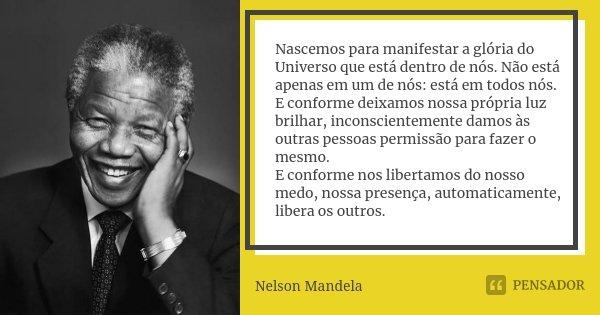 Nascemos para manifestar a glória do Universo que está dentro de nós. Não está apenas em um de nós: está em todos nós. E conforme deixamos nossa própria luz bri... Frase de Nelson Mandela.