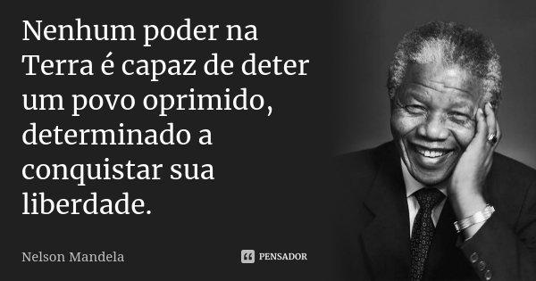 Nenhum poder na Terra é capaz de deter um povo oprimido, determinado a conquistar sua liberdade.... Frase de Nelson Mandela.