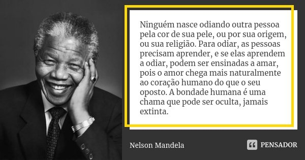 Ninguém nasce odiando outra pessoa pela cor de sua pele, ou por sua origem, ou sua religião. Para odiar, as pessoas precisam aprender, e se elas aprendem a odia... Frase de Nelson Mandela.