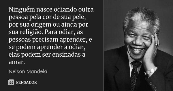 Ninguém nasce odiando outra pessoa pela cor de sua pele, por sua origem ou ainda por sua religião. Para odiar, as pessoas precisam aprender, e se podem aprender... Frase de Nelson Mandela.