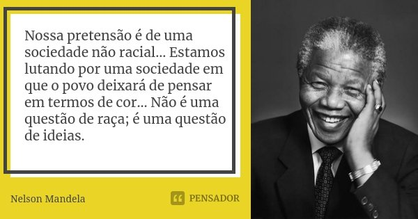 Nossa pretensão é de uma sociedade não racial... Estamos lutando por uma sociedade em que o povo deixará de pensar em termos de cor... Não é uma questão de raça... Frase de Nelson Mandela.
