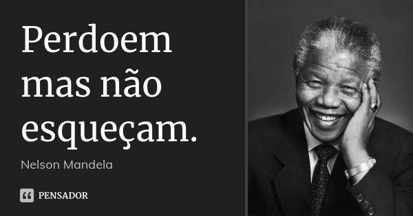 Perdoem mas não esqueçam.... Frase de Nelson Mandela.