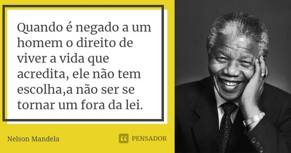 Quando é negado a um homem o direito de viver a vida que acredita, ele não tem escolha,a não ser se tornar um fora da lei.... Frase de Nelson Mandela.