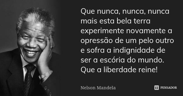 Que nunca, nunca, nunca mais esta bela terra experimente novamente a opressão de um pelo outro e sofra a indignidade de ser a escória do mundo. Que a liberdade ... Frase de Nelson Mandela.