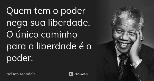 Quem tem o poder nega sua liberdade. O único caminho para a liberdade é o poder.... Frase de Nelson Mandela.