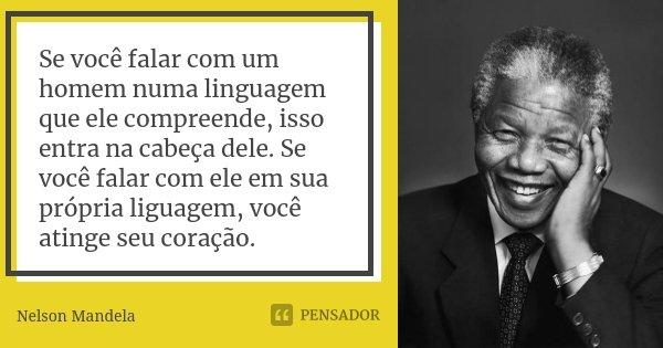 Se você falar com um homem numa linguagem que ele compreende, isso entra na cabeça dele. Se você falar com ele em sua própria liguagem, você atinge seu coração.... Frase de Nelson Mandela.