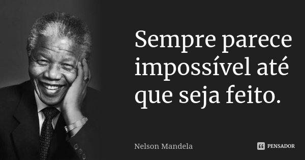Sempre parece impossível até que seja feito.... Frase de Nelson Mandela.