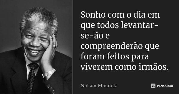 Sonho com o dia em que todos levantar-se-ão e compreenderão que foram feitos para viverem como irmãos.... Frase de Nelson Mandela.