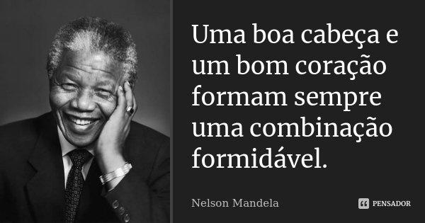 Uma boa cabeça e um bom coração formam sempre uma combinação formidável.... Frase de Nelson Mandela.