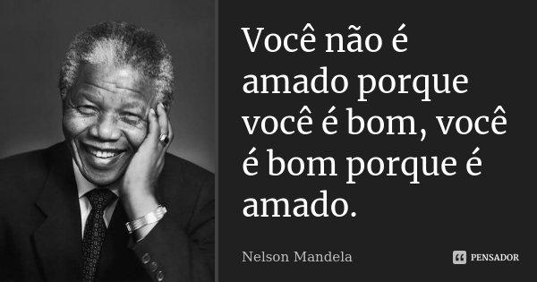 Você não é amado porque você é bom, você é bom porque é amado.... Frase de Nelson Mandela.