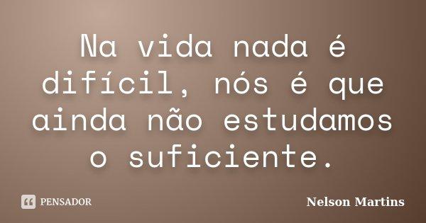 Na vida nada é difícil, nós é que ainda não estudamos o suficiente.... Frase de Nelson Martins.