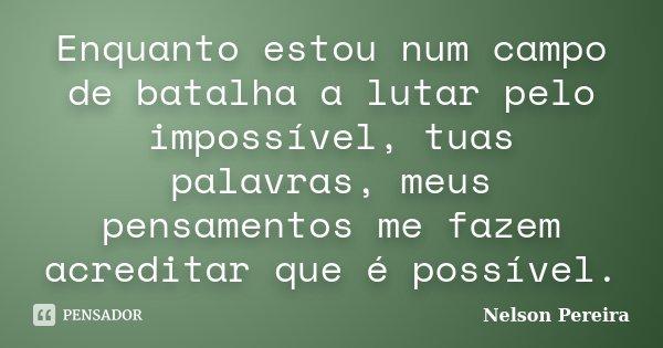 Enquanto estou num campo de batalha a lutar pelo impossível, tuas palavras, meus pensamentos me fazem acreditar que é possível.... Frase de Nelson Pereira.