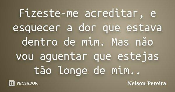 Fizeste-me acreditar, e esquecer a dor que estava dentro de mim. Mas não vou aguentar que estejas tão longe de mim..... Frase de Nelson Pereira.
