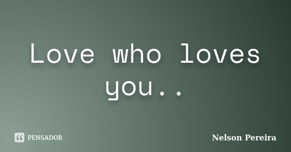 Love who loves you..... Frase de Nelson Pereira.