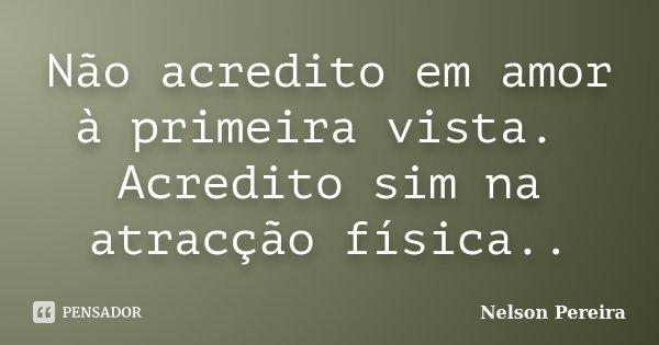 Não acredito em amor à primeira vista. Acredito sim na atracção física..... Frase de Nelson Pereira.
