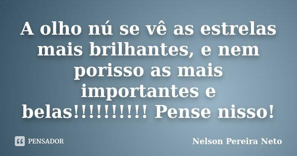 A olho nú se vê as estrelas mais brilhantes, e nem porisso as mais importantes e belas!!!!!!!!!! Pense nisso!... Frase de Nelson Pereira Neto.
