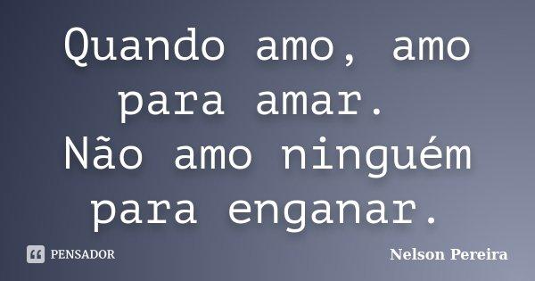 Quando amo, amo para amar. Não amo ninguém para enganar.... Frase de Nelson Pereira.