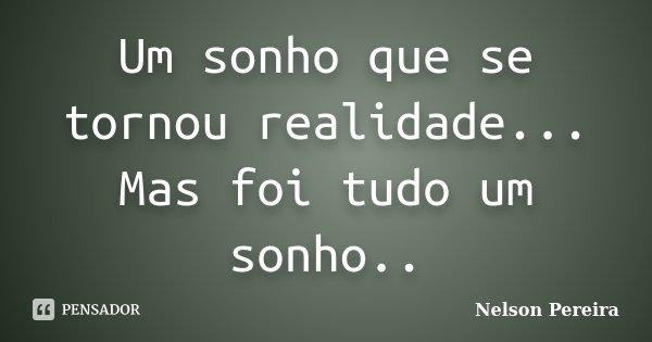 Um sonho que se tornou realidade... Mas foi tudo um sonho..... Frase de Nelson Pereira.