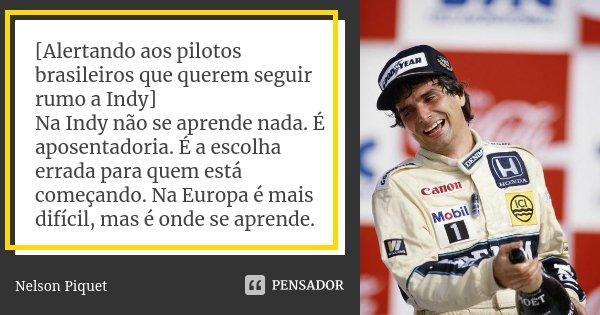 [Alertando aos pilotos brasileiros que querem seguir rumo a Indy] Na Indy não se aprende nada. É aposentadoria. É a escolha errada para quem está começando. Na ... Frase de Nelson Piquet.