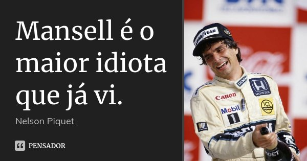 Mansell é o maior idiota que já vi.... Frase de Nelson Piquet.