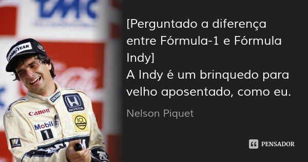 [Perguntado a diferença entre Fórmula-1 e Fórmula Indy] A Indy é um brinquedo para velho aposentado, como eu.... Frase de Nelson Piquet.